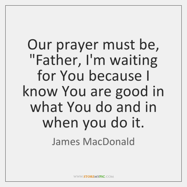 "Our prayer must be, ""Father, I'm waiting for You because I know ..."
