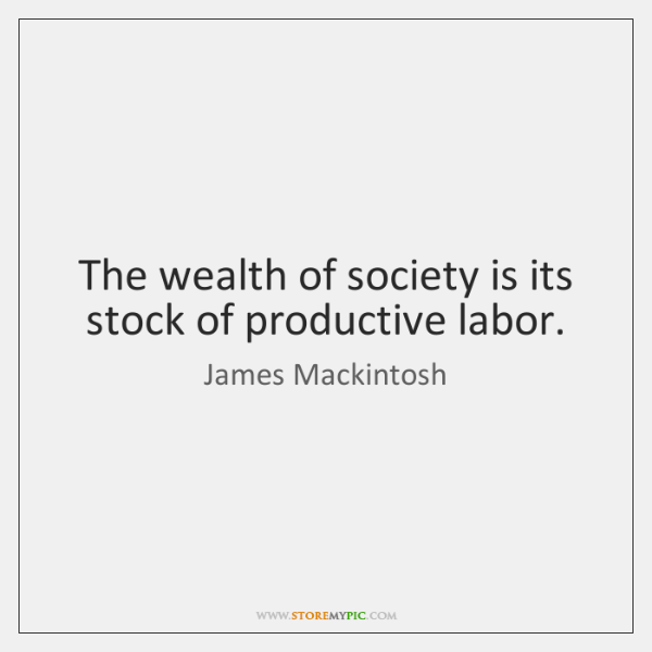 The wealth of society is its stock of productive labor.