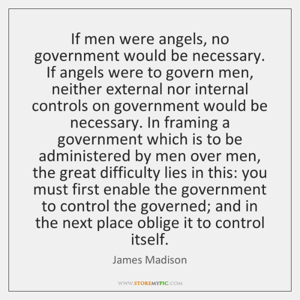 If men were angels, no government would be necessary. If angels were ...