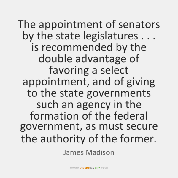 The appointment of senators by the state legislatures . . . is recommended by the ...