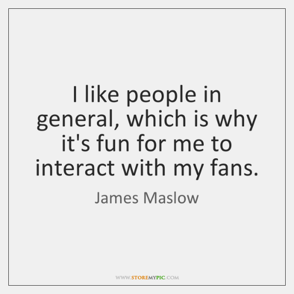 I like people in general, which is why it's fun for me ...