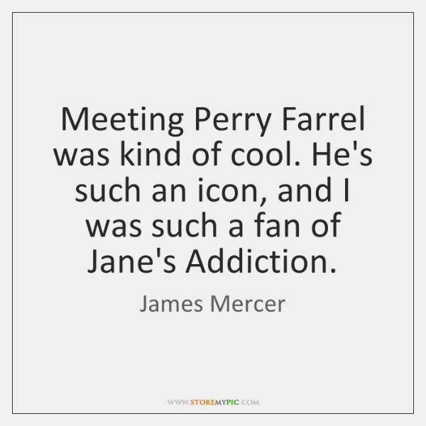 Meeting Perry Farrel was kind of cool. He's such an icon, and ...