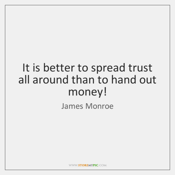 It is better to spread trust all around than to hand out ...