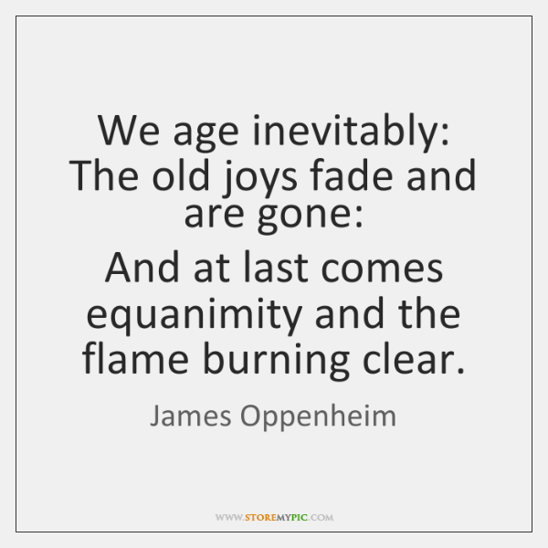 We age inevitably:  The old joys fade and are gone:  And at ...