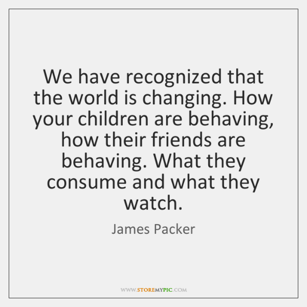 We have recognized that the world is changing. How your children are ...