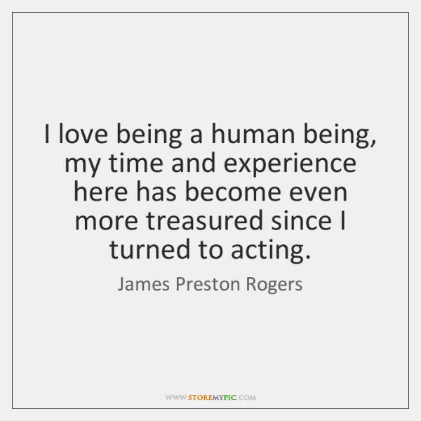 I love being a human being, my time and experience here has ...