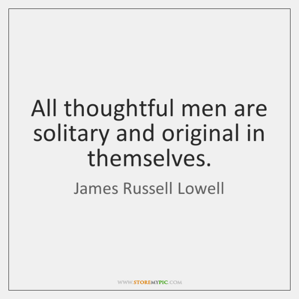 All thoughtful men are solitary and original in themselves.