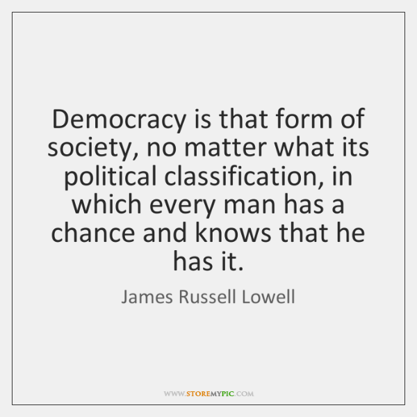 Democracy is that form of society, no matter what its political classification, ...