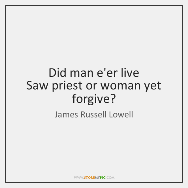 Did man e'er live   Saw priest or woman yet forgive?