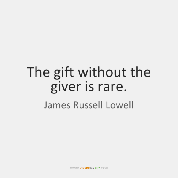 The gift without the giver is rare.
