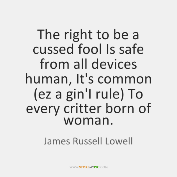 The right to be a cussed fool Is safe from all devices ...