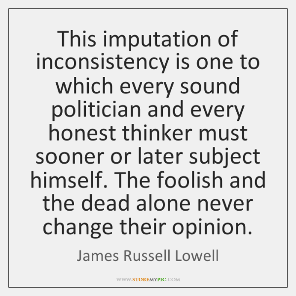 This imputation of inconsistency is one to which every sound politician and ...