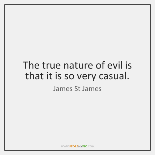 The true nature of evil is that it is so very casual.