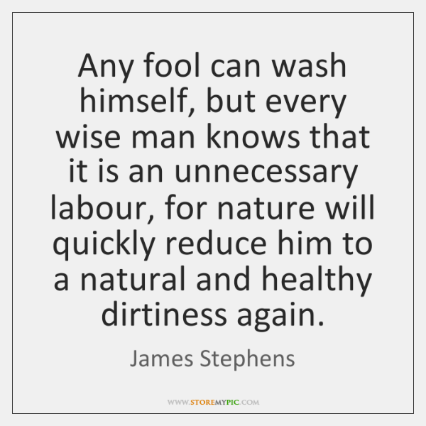 Any fool can wash himself, but every wise man knows that it ...