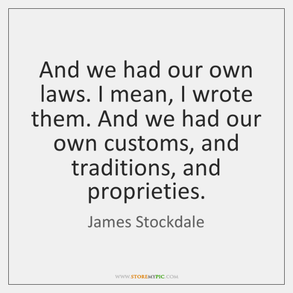 And we had our own laws. I mean, I wrote them. And ...