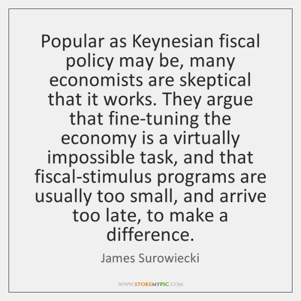Popular as Keynesian fiscal policy may be, many economists are skeptical that ...