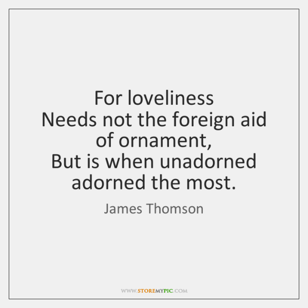For loveliness   Needs not the foreign aid of ornament,   But is when ...