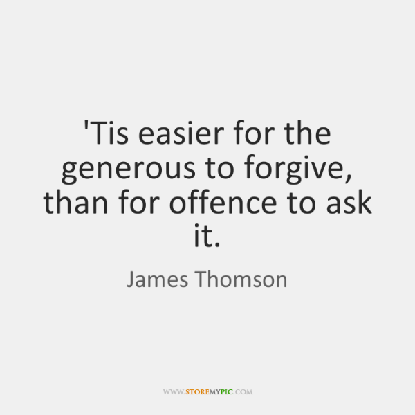 'Tis easier for the generous to forgive, than for offence to ask ...