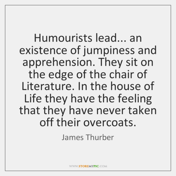 Humourists lead... an existence of jumpiness and apprehension. They sit on the ...