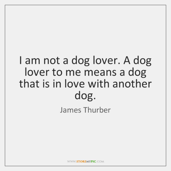 I am not a dog lover. A dog lover to me means ...