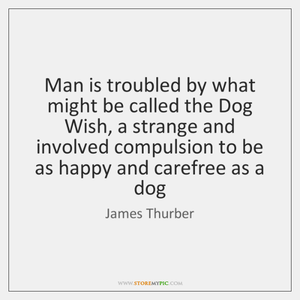 Man is troubled by what might be called the Dog Wish, a ...