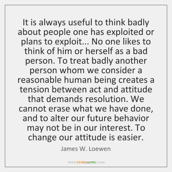 It is always useful to think badly about people one has exploited ...
