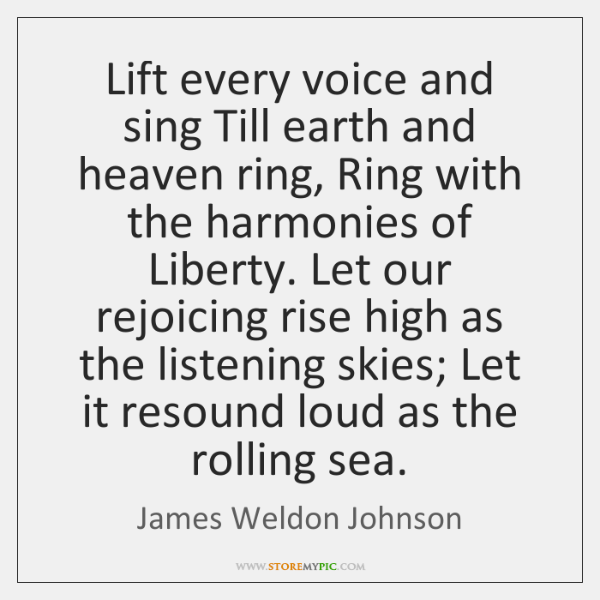 Lift every voice and sing Till earth and heaven ring, Ring with ...