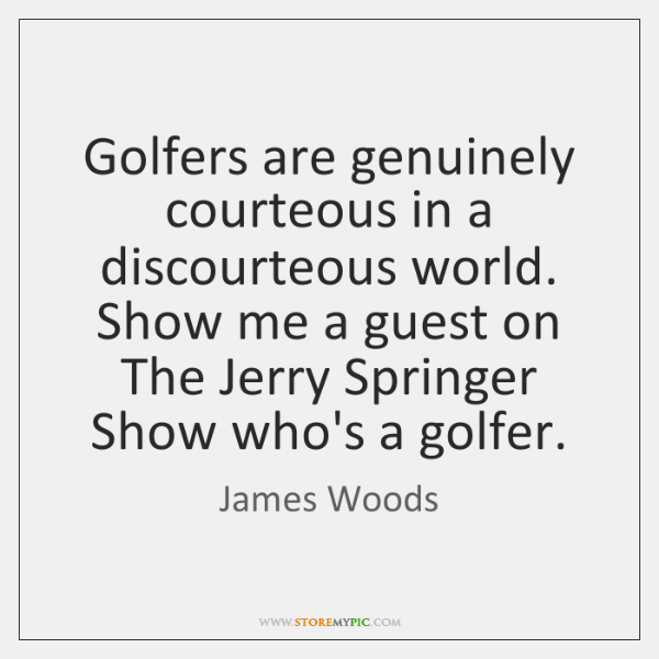 Golfers are genuinely courteous in a discourteous world. Show me a guest ...
