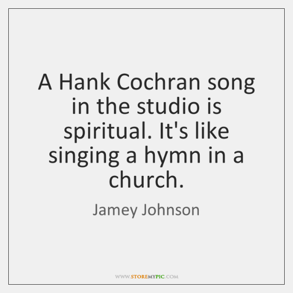 A Hank Cochran song in the studio is spiritual. It's like singing ...