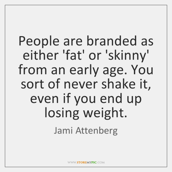 People are branded as either 'fat' or 'skinny' from an early age. ...