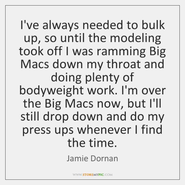 I've always needed to bulk up, so until the modeling took off ...