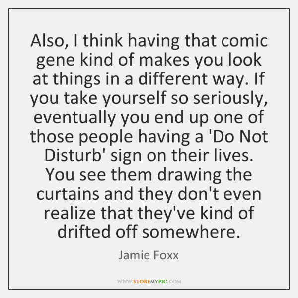 Also, I think having that comic gene kind of makes you look ...