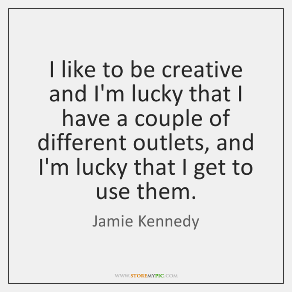 I like to be creative and I'm lucky that I have a ...