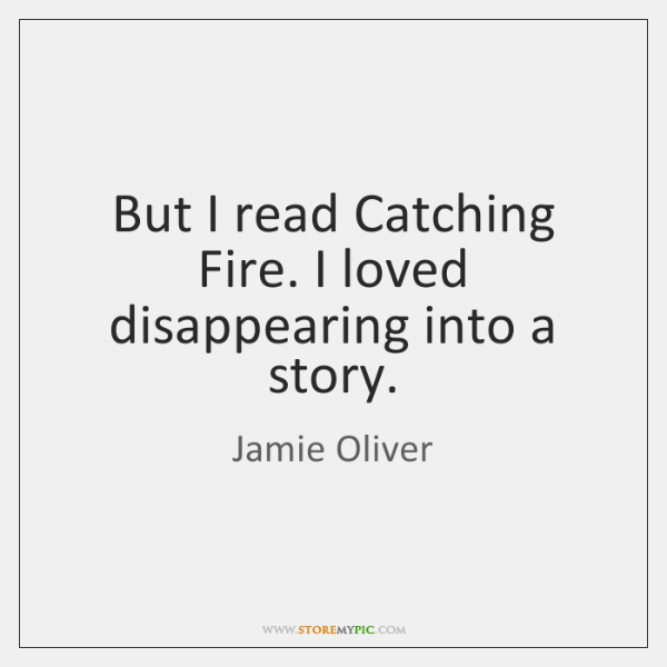 But I read Catching Fire. I loved disappearing into a story.