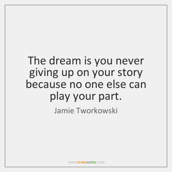 The dream is you never giving up on your story because no ...