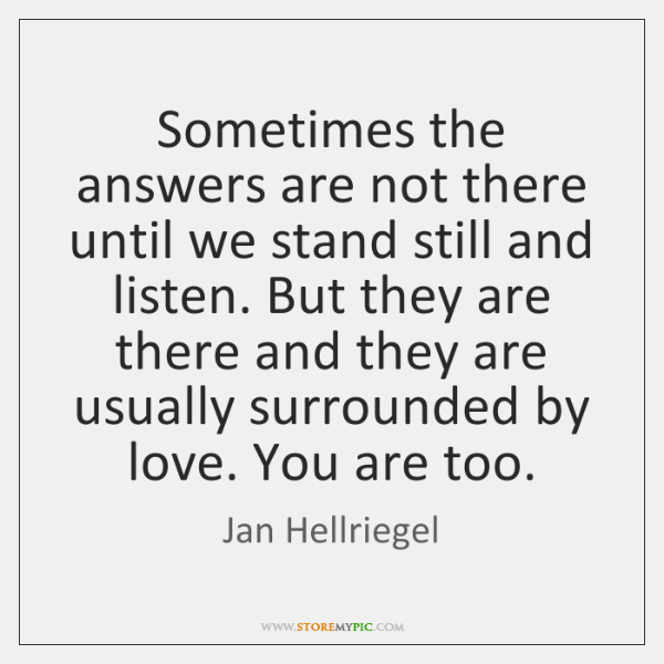 Sometimes the answers are not there until we stand still and listen. ...