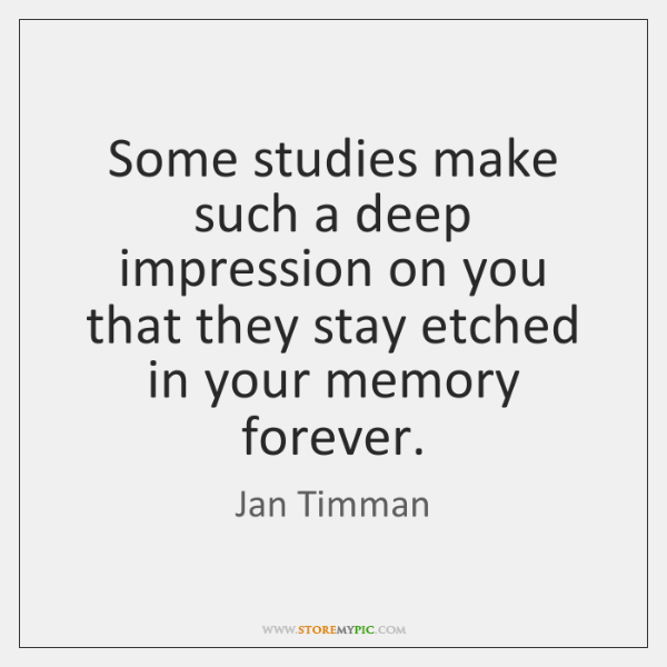 Some studies make such a deep impression on you that they stay ...