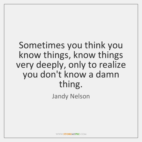 Sometimes you think you know things, know things very deeply, only to ...