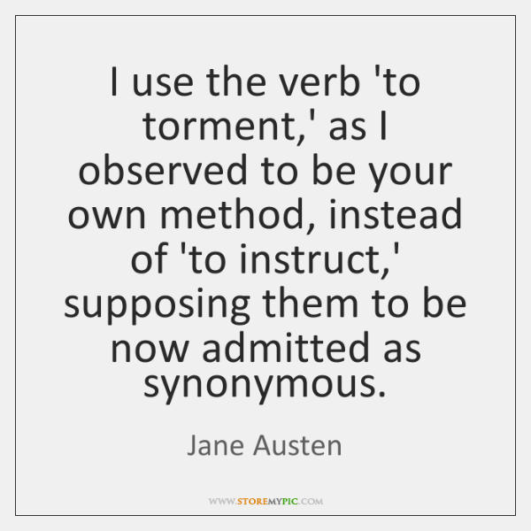 I use the verb 'to torment,' as I observed to be ...