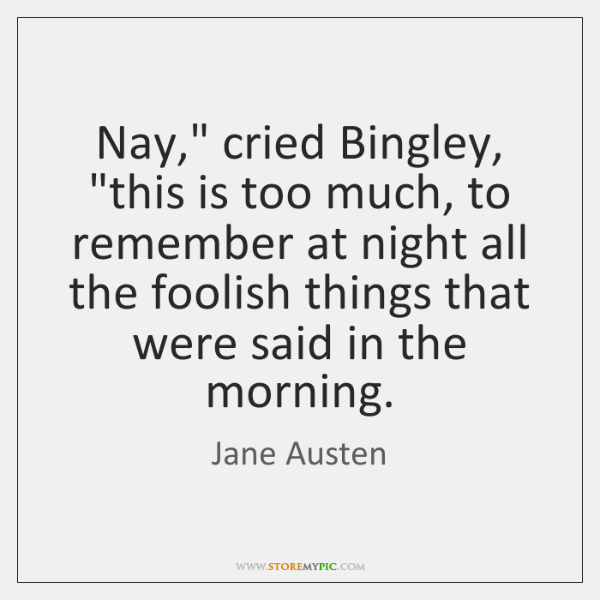 "Nay,"" cried Bingley, ""this is too much, to remember at night all ..."