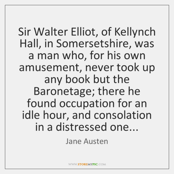 Sir Walter Elliot, of Kellynch Hall, in Somersetshire, was a man who, ...