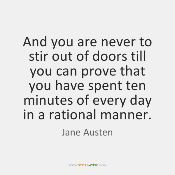 And you are never to stir out of doors till you can ...