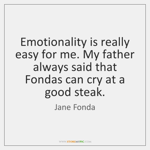 Emotionality is really easy for me. My father always said that Fondas ...
