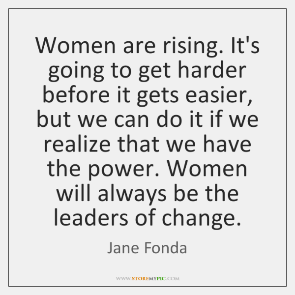 Women are rising. It's going to get harder before it gets easier, ...