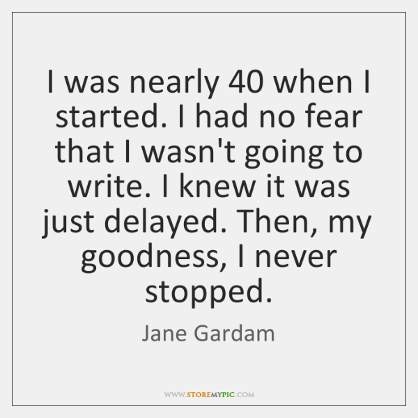 I was nearly 40 when I started. I had no fear that I ...