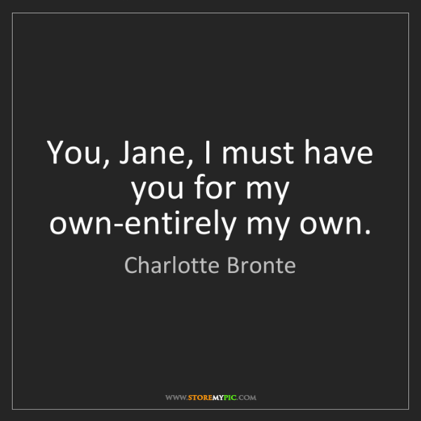 Charlotte Bronte: You, Jane, I must have you for my own-entirely my own.