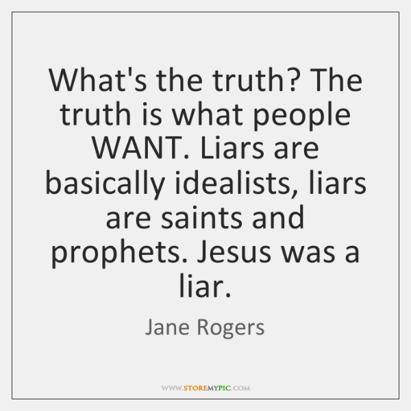 What's the truth? The truth is what people WANT. Liars are basically ...