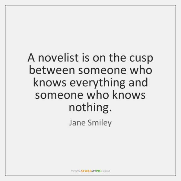 A novelist is on the cusp between someone who knows everything and ...