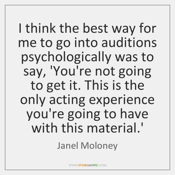 I think the best way for me to go into auditions psychologically ...