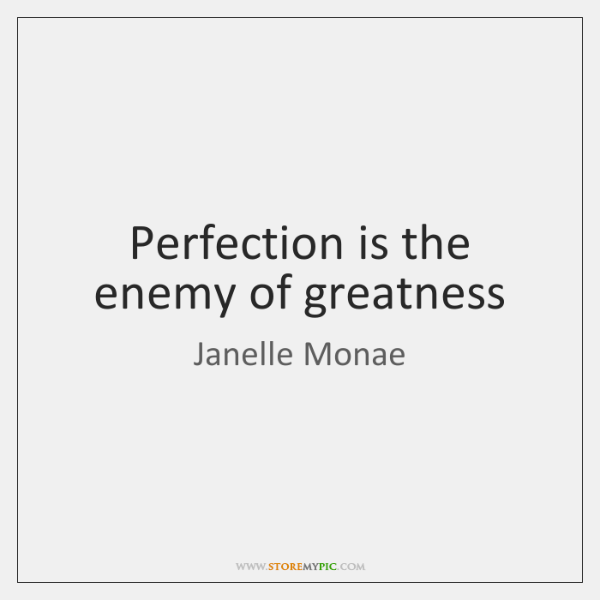 Perfection is the enemy of greatness